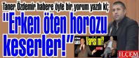 Taner Özdemir ''Erken öten horozu keserler!''