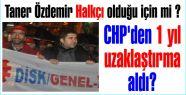 Taner Özdemir Halkçı olduğu için mi CHP'den 1 yıl uzaklaştırma aldı?