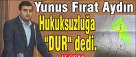 """Yunus Fırat Aydın Hukuksuzluğa """"DUR"""" dedi."""
