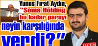 Yunus Fırat Aydın, 'Soma Holding bu kadar parayı neyin karşılığında verdi?