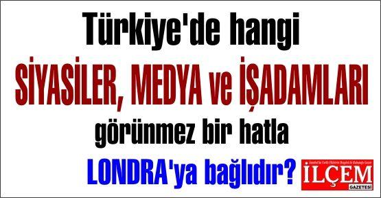 Türkiye'de hangi SİYASİLER, MEDYA ve İŞADAMLARI görünmez bir hatla LONDRA'ya bağlıdır?