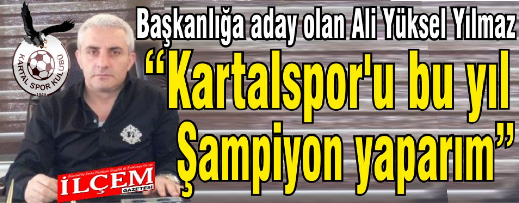 """Yüksel Ali Yılmaz 'Kartalspor'u bu yıl Şampiyon yaparım"""""""