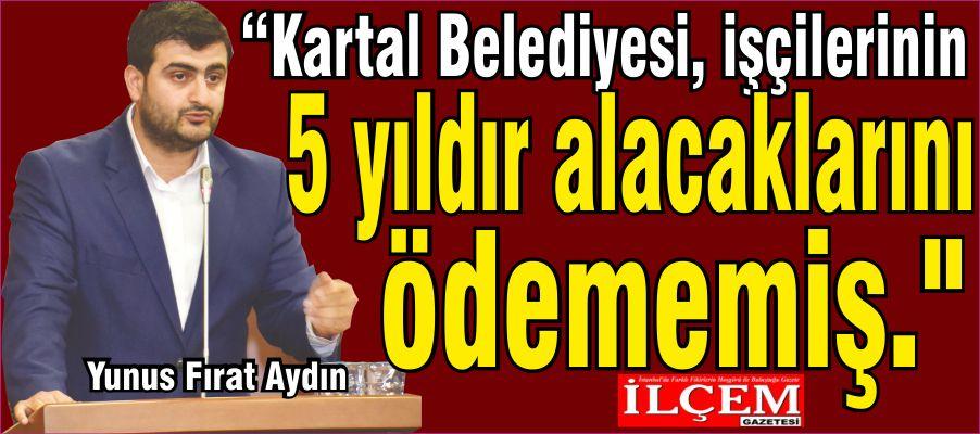 Yunus Fırat Aydın 'Kartal Belediyesi, işçilerinin 5 yıldır alacaklarını ödememiş.'