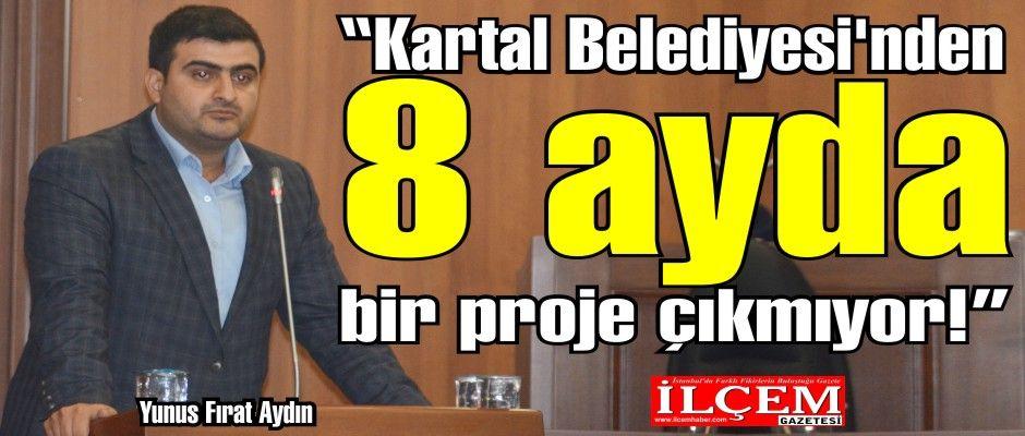 Yunus Fırat Aydın, ''Kartal Belediyesi'nden 8 ayda bir proje çıkmıyor!''