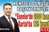 "Oktay Aksu, ""Esenler'de 8000 konut Kartal'da 125 konut!"""
