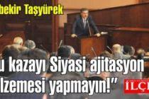 Abubekir Taşyürek 'Bu kazayı Siyasi ajitasyon malzemesi yapmayın!'