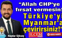 """Haydar Göksoy, """"Allah CHP'ye fırsat vermesin! Türkiye'yi Myanmar'a çevirirsiniz!"""""""