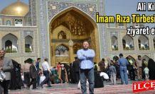 Ali Kılıç, İmam Rıza Türbesi'ni ziyaret etti.