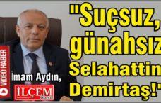 """İmam Aydın, """"Suçsuz, günahsız Selahattin Demirtaş!"""""""