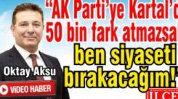 """Oktay Aksu """"AK Parti'ye Kartal'da 50 bin oy fark atmazsak, ben siyaseti bırakacağım!"""""""