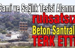 Ruhsatsız Beton Santrali firması Cami ve Sağlık Tesisi Alanını terk etti.