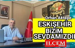 "Orhan Aktepe ""Eskişehir bizim sevdamızdır"""