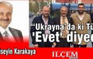 """Hüseyin Karakaya """"Ukrayna'daki Türkler 'Evet'..."""