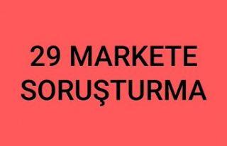 29 Markete soruşturma