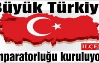Büyük Türkiye İmparatorluğu kuruluyor!