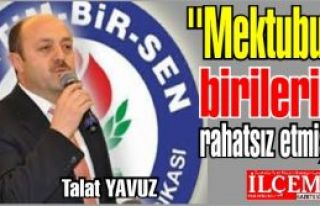 Talat YAVUZ ''mektup birilerini rahatsız etmiş!''