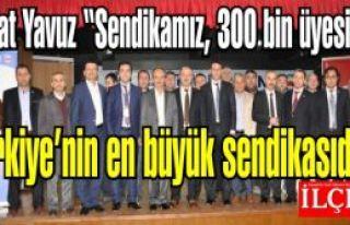 Talat Yavuz ''Sendikamız, 300 bin üyesi ile Türkiye'nin...