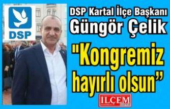 """DSP Kartal İlçe Başkanı Güngör Çelik """"Kongremiz hayırlı olsun"""""""