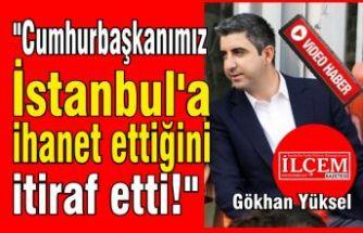"Gökhan Yüksel, ""Cumhurbaşkanımız İstanbul'a ihanet ettiğini itiraf etti!"""