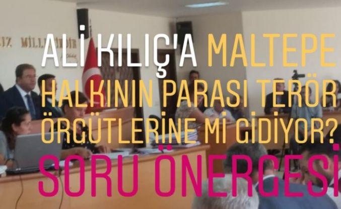 Ali Kılıç'a Maltepe halkının parası terör örgütlerine mi gidiyor? Soru Önergesi