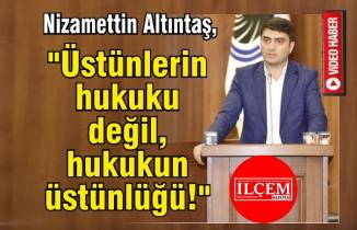 """Nizamettin Altıntaş """"Üstünlerin hukuku değil, Hukuk'un üstünlüğü!"""""""