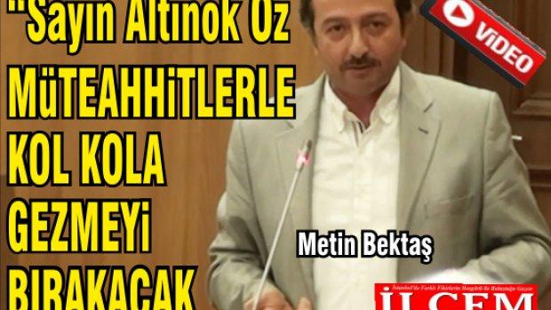 """Metin Bektaş """"Belediye Başkanı müteahhitlerle kol kola gezmeyi bırakacak!"""""""